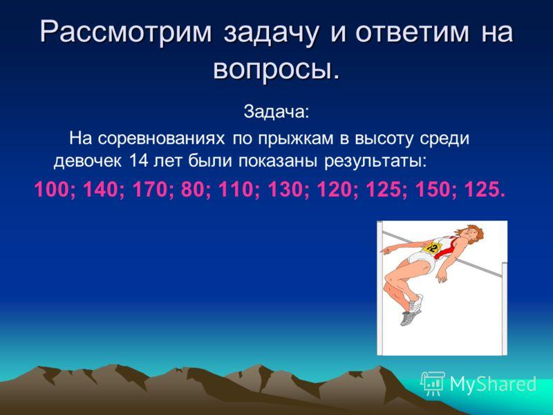 Рассмотрим задачу и ответим на вопросы. Задача: На соревнованиях по прыжкам в высоту среди девочек 14 лет были показаны результаты: 100; 140; 170; 80; 110; 130; 120; 125; 150; 125.