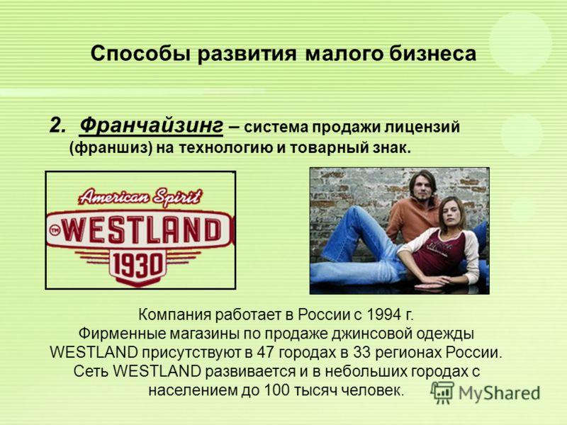 Способы развития малого бизнеса 2. Франчайзинг – система продажи лицензий (франшиз) на технологию и товарный знак. Компания работает в России с 1994 г. Фирменные магазины по продаже джинсовой одежды WESTLAND присутствуют в 47 городах в 33 регионах Ро