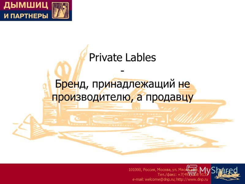 101000, Россия, Москва, ул. Мясницкая, д. 17 Тел./факс: +7(495) 258 9133 e-mail: welcome@dnp.ru; http://www.dnp.ru Private Lables - Бренд, принадлежащий не производителю, а продавцу