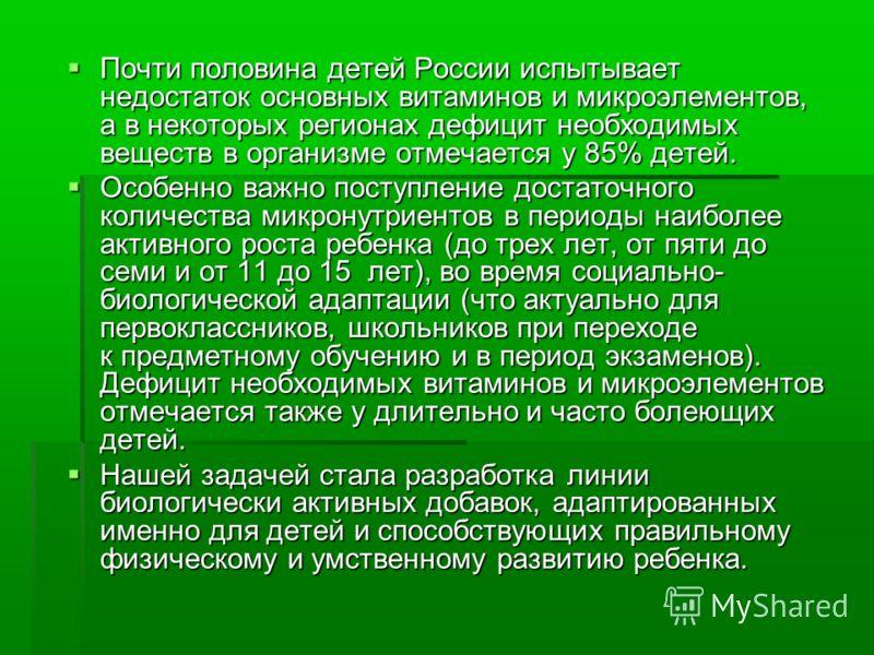 Почти половина детей России испытывает недостаток основных витаминов и микроэлементов, а в некоторых регионах дефицит необходимых веществ в организме отмечается у 85% детей. Почти половина детей России испытывает недостаток основных витаминов и микро