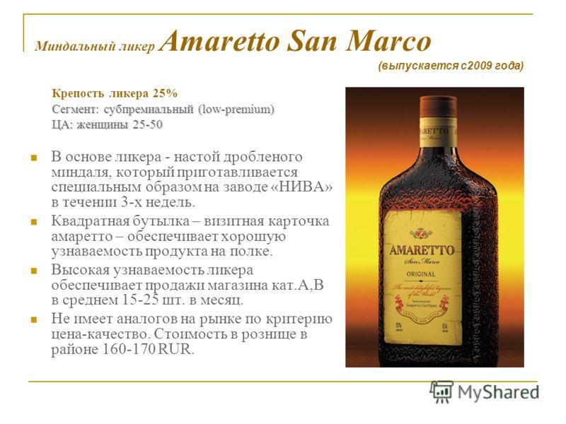 Миндальный ликер Amaretto San Marco Крепость ликера 25% Сегмент: субпремиальный (low-premium) Сегмент: субпремиальный (low-premium) ЦА: женщины 25-50 ЦА: женщины 25-50 В основе ликера - настой дробленого миндаля, который приготавливается специальным