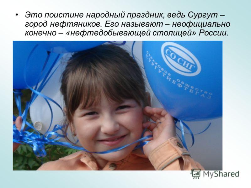 Это поистине народный праздник, ведь Сургут – город нефтяников. Его называют – неофициально конечно – «нефтедобывающей столицей» России.