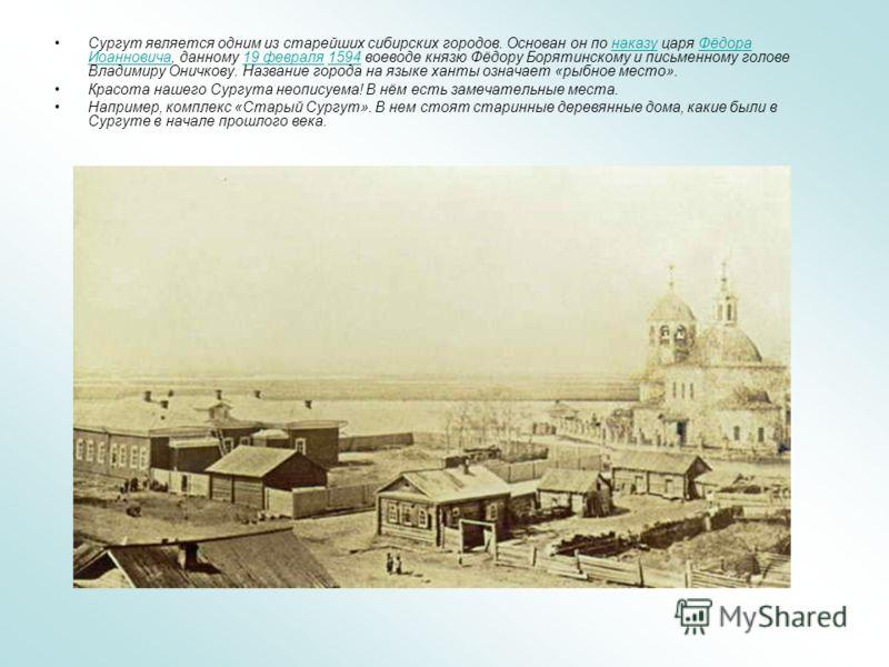 Сургут является одним из старейших сибирских городов. Основан он по наказу царя Фёдора Иоанновича, данному 19 февраля 1594 воеводе князю Фёдору Борятинскому и письменному голове Владимиру Оничкову. Название города на языке ханты означает «рыбное мест