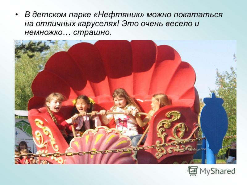 В детском парке «Нефтяник» можно покататься на отличных каруселях! Это очень весело и немножко… страшно.