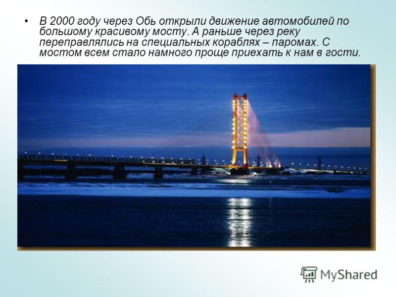 В 2000 году через Обь открыли движение автомобилей по большому красивому мосту. А раньше через реку переправлялись на специальных кораблях – паромах. С мостом всем стало намного проще приехать к нам в гости.