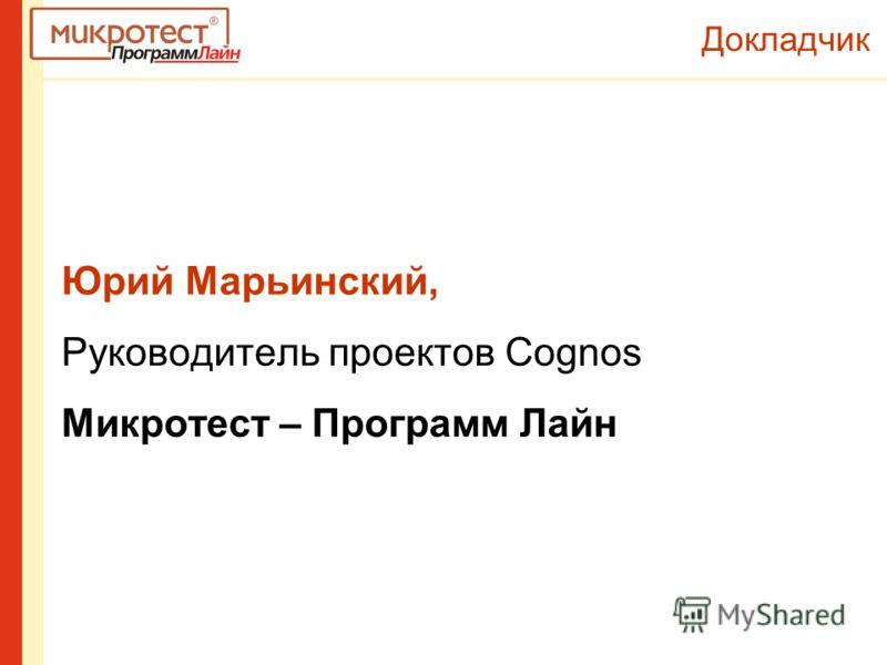 Докладчик Юрий Марьинский, Руководитель проектов Cognos Микротест – Программ Лайн
