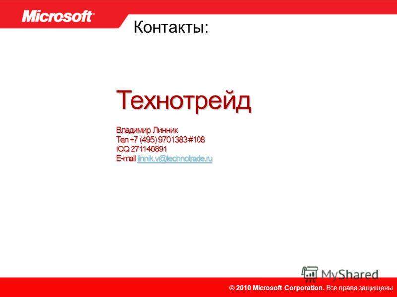 © 2010 Microsoft Corporation. Все права защищены. © 2010 Microsoft Corporation. Все права защищены Технотрейд Владимир Линник Тел +7 (495) 9701383 #108 ICQ 271146891 E-mail linnik.v@technotrade.ru linnik.v@technotrade.ru Контакты: