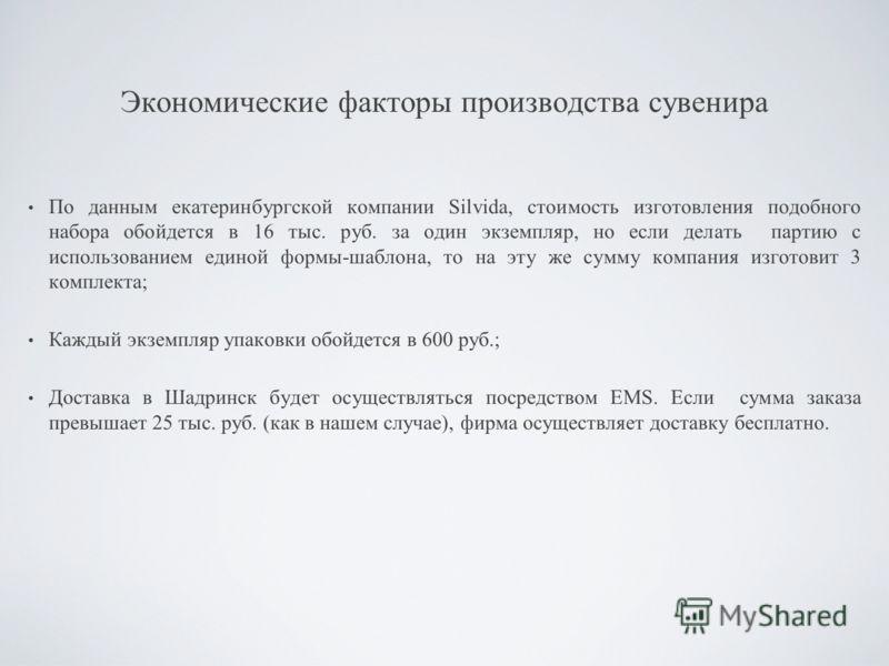 Экономические факторы производства сувенира По данным екатеринбургской компании Silvida, стоимость изготовления подобного набора обойдется в 16 тыс. руб. за один экземпляр, но если делать партию с использованием единой формы-шаблона, то на эту же сум
