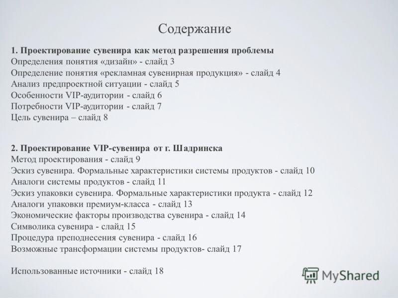 Содержание 1. Проектирование сувенира как метод разрешения проблемы Определения понятия «дизайн» - слайд 3 Определение понятия «рекламная сувенирная продукция» - слайд 4 Анализ предпроектной ситуации - слайд 5 Особенности VIP-аудитории - слайд 6 Потр