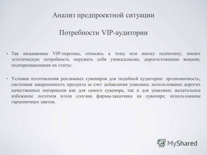 Анализ предпроектной ситуации Потребности VIP-аудитории Так называемые VIP-персоны, относясь к тому или иному психотипу, имеют эстетическую потребность окружать себя уникальными, дорогостоящими вещами, подчеркивающими их статус. Условия изготовления