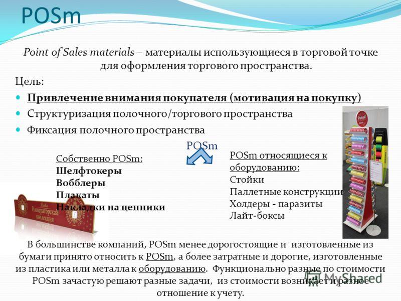 POSm Point of Sales materials – материалы использующиеся в торговой точке для оформления торгового пространства. Цель: Привлечение внимания покупателя (мотивация на покупку) Структуризация полочного/торгового пространства Фиксация полочного пространс