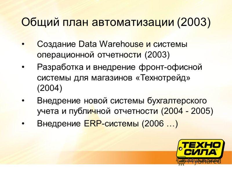 Общий план автоматизации (2003) Создание Data Warehouse и системы операционной отчетности (2003) Разработка и внедрение фронт-офисной системы для магазинов «Технотрейд» (2004) Внедрение новой системы бухгалтерского учета и публичной отчетности (2004