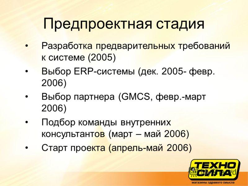 Предпроектная стадия Разработка предварительных требований к системе (2005) Выбор ERP-системы (дек. 2005- февр. 2006) Выбор партнера (GMCS, февр.-март 2006) Подбор команды внутренних консультантов (март – май 2006) Старт проекта (апрель-май 2006)