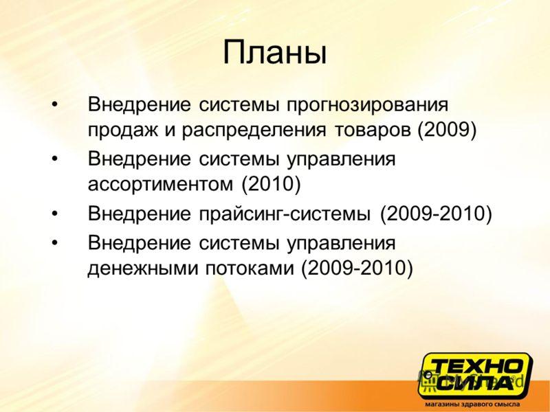 Планы Внедрение системы прогнозирования продаж и распределения товаров (2009) Внедрение системы управления ассортиментом (2010) Внедрение прайсинг-системы (2009-2010) Внедрение системы управления денежными потоками (2009-2010)