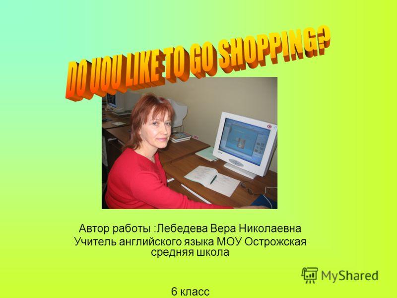 Автор работы :Лебедева Вера Николаевна Учитель английского языка МОУ Острожская средняя школа 6 класс