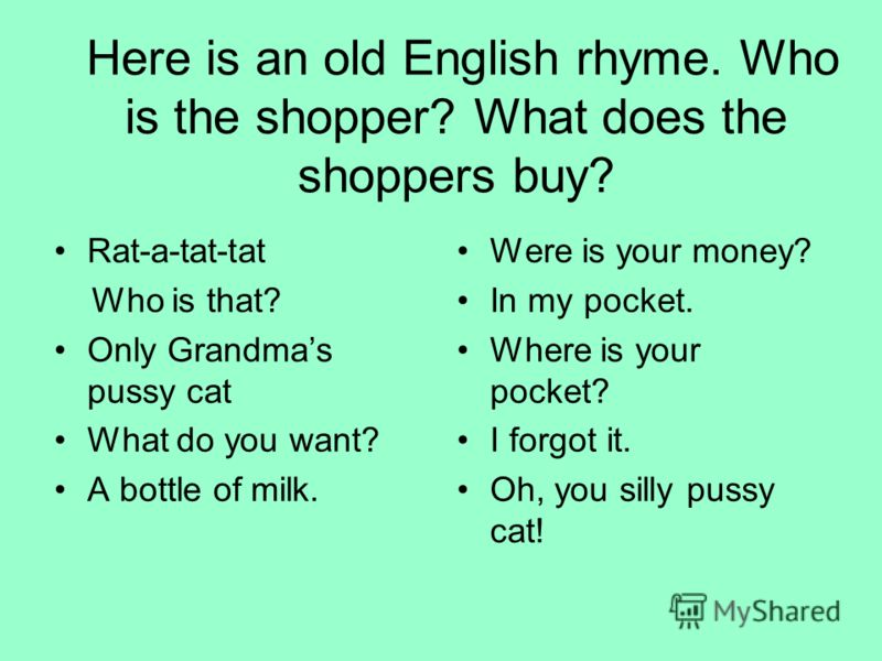 Here is an old English rhyme. Who is the shopper? What does the shoppers buy? Rat-a-tat-tat Who is that? Only Grandmas pussy cat What do you want? A bottle of milk. Were is your money? In my pocket. Where is your pocket? I forgot it. Oh, you silly pu
