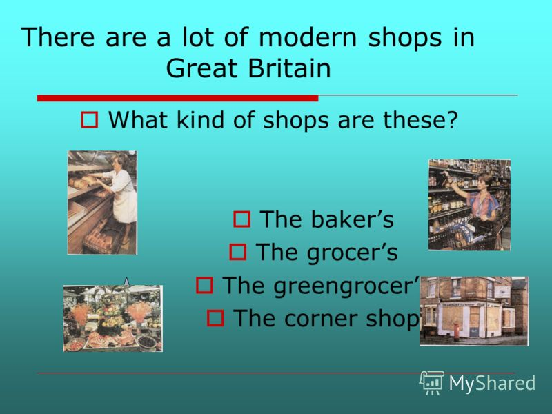 There are a lot of modern shops in Great Britain What kind of shops are these? The bakers The grocers The greengrocers The corner shop