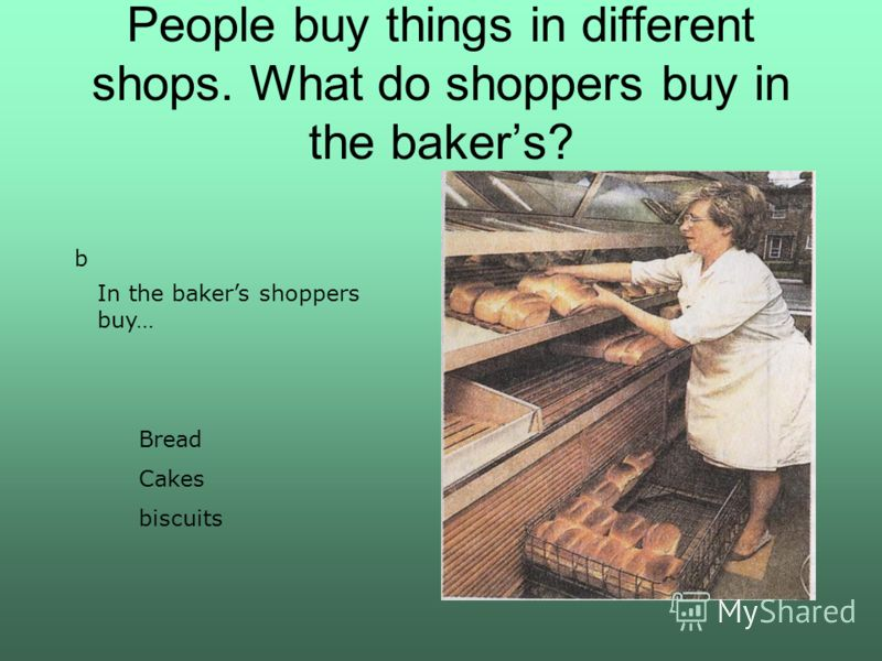 People buy things in different shops. What do shoppers buy in the bakers? b In the bakers shoppers buy… Bread Cakes biscuits