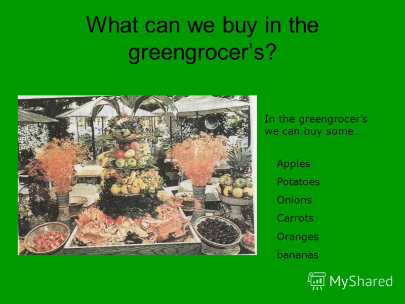 What can we buy in the greengrocers? In the greengrocers we can buy some… Apples Potatoes Onions Carrots Oranges bananas
