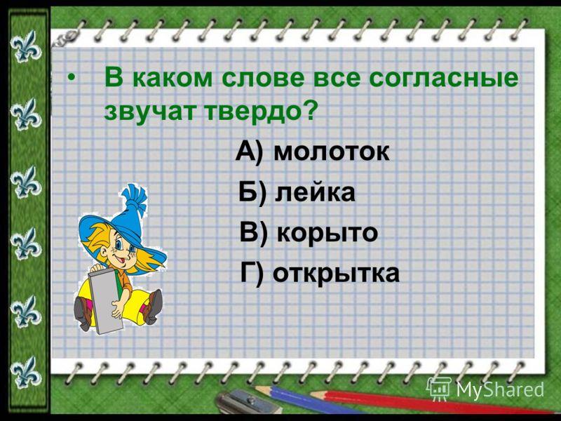В каком слове все согласные звучат твердо? А) молоток Б) лейка В) корыто Г) открытка