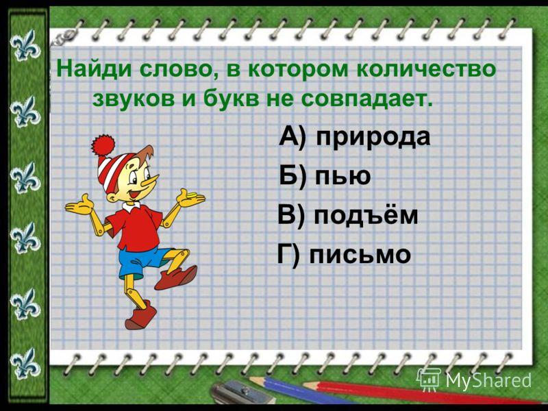 Найди слово, в котором количество звуков и букв не совпадает. А) природа Б) пью В) подъём Г) письмо