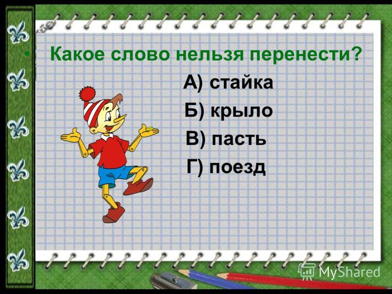 Какое слово нельзя перенести? А) стайка Б) крыло В) пасть Г) поезд