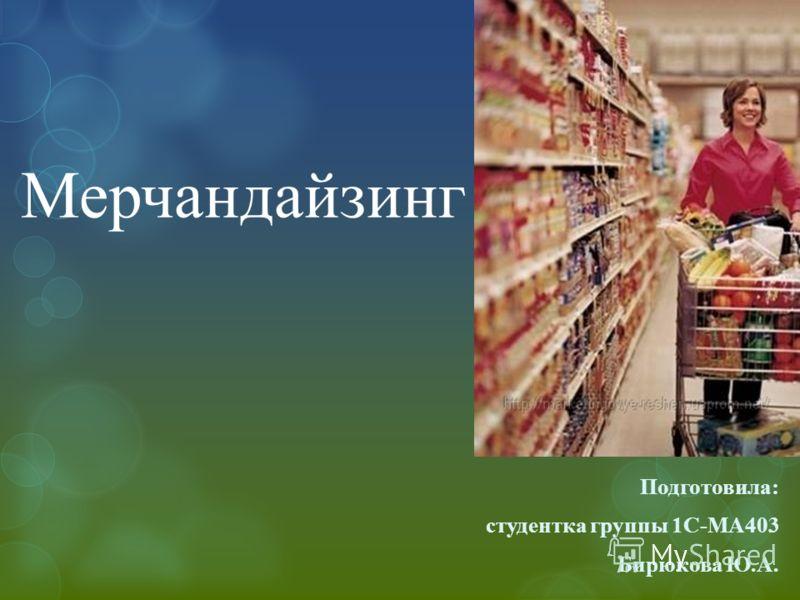 Мерчандайзинг Подготовила: студентка группы 1С-МА403 Бирюкова Ю.А.
