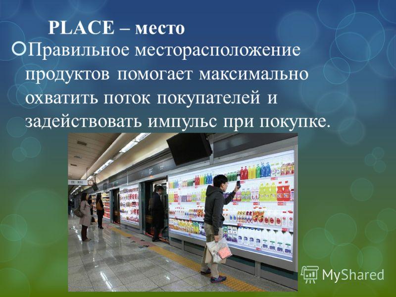 PLACE – место Правильное месторасположение продуктов помогает максимально охватить поток покупателей и задействовать импульс при покупке.