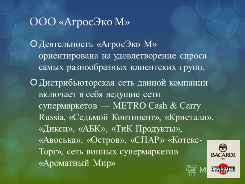 ООО «АгросЭко М» Деятельность «АгросЭко М» ориентирована на удовлетворение спроса самых разнообразных клиентских групп. Дистрибьюторская сеть данной компании включает в себя ведущие сети супермаркетов METRO Cash & Carry Russia, «Седьмой Континент», «