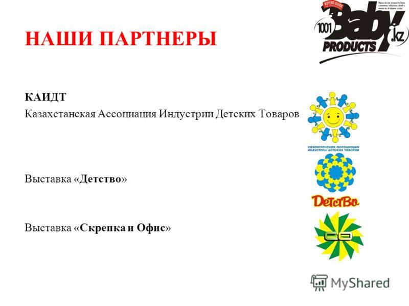 НАШИ ПАРТНЕРЫ КАИДТ Казахстанская Ассоциация Индустрии Детских Товаров Выставка «Детство» Выставка «Скрепка и Офис»