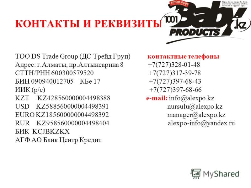 КОНТАКТЫ И РЕКВИЗИТЫ ТОО DS Trade Group (ДС Трейд Груп) контактные телефоны Адрес: г.Алматы, пр.Алтынсарина 8 +7(727)328-01-48 СТТН/РНН 600300579520 +7(727)317-39-78 БИН 090940012705 КБе 17 +7(727)397-68-43 ИИК (р/с) +7(727)397-68-66 KZT KZ4285600000