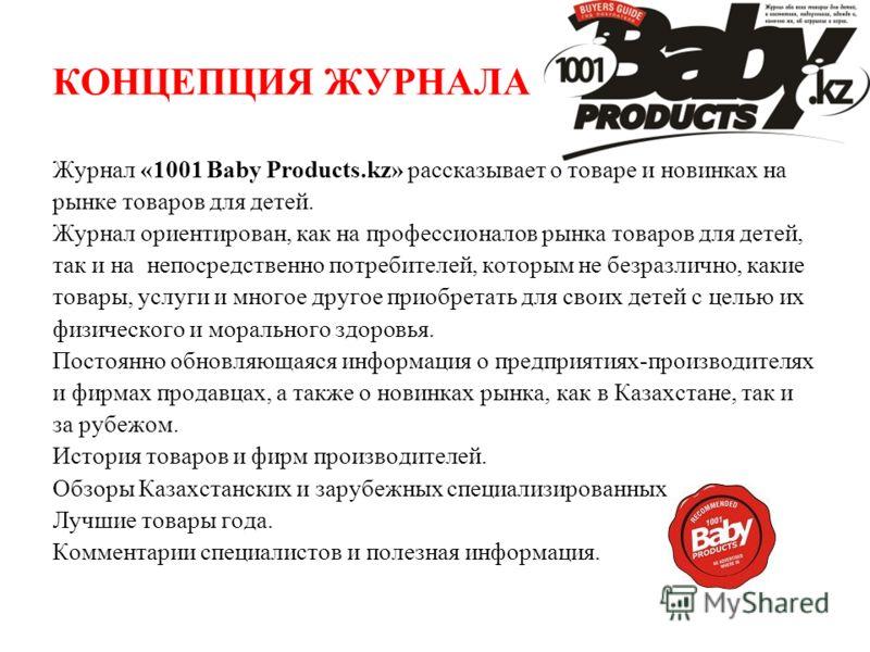 КОНЦЕПЦИЯ ЖУРНАЛА Журнал «1001 Baby Products.kz» рассказывает о товаре и новинках на рынке товаров для детей. Журнал ориентирован, как на профессионалов рынка товаров для детей, так и на непосредственно потребителей, которым не безразлично, какие тов