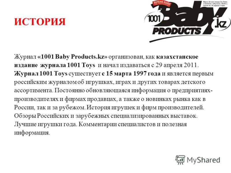 ИСТОРИЯ Журнал «1001 Baby Products.kz» организован, как казахстанское издание журнала 1001 Toys и начал издаваться с 29 апреля 2011. Журнал 1001 Toys существует с 15 марта 1997 года и является первым российским журналом об игрушках, играх и других то