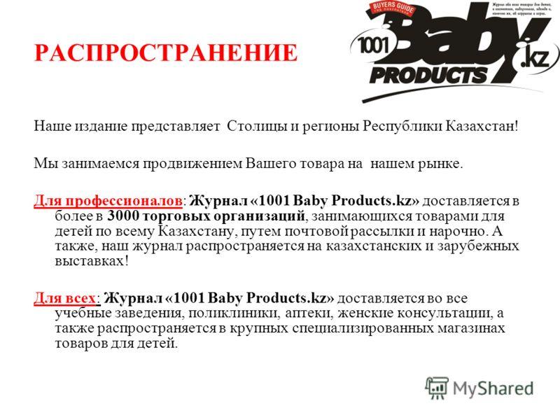 РАСПРОСТРАНЕНИЕ Наше издание представляет Столицы и регионы Республики Казахстан! Мы занимаемся продвижением Вашего товара на нашем рынке. Для профессионалов: Журнал «1001 Baby Products.kz» доставляется в более в 3000 торговых организаций, занимающих