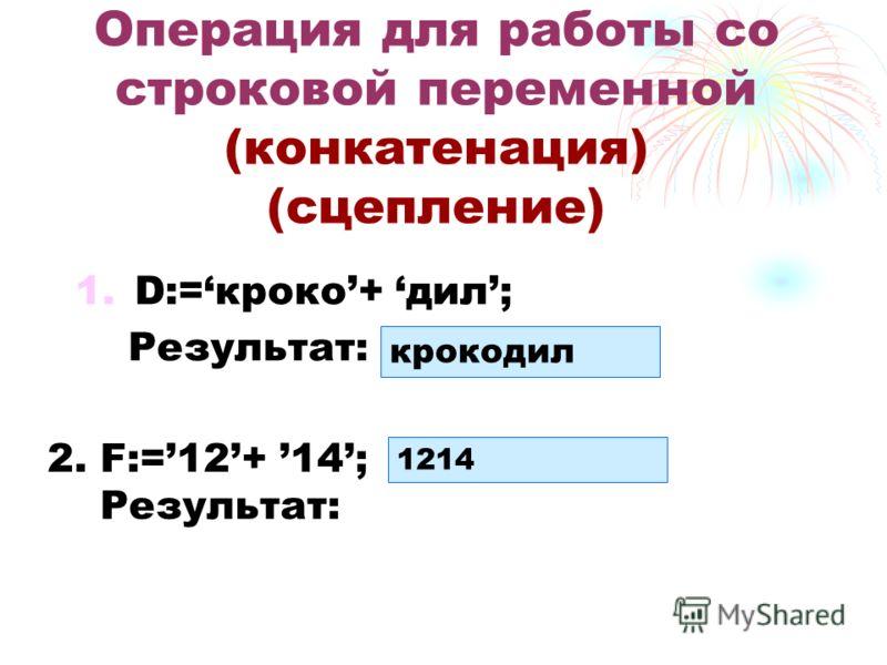 1.D:=кроко+ дил; Результат: Операция для работы со строковой переменной (конкатенация) (сцепление) крокодил 1214 2. F:=12+ 14; Результат: