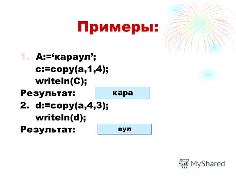 Примеры: 1.А:=караул; с:=copy(a,1,4); writeln(C); Результат: 2. d:=copy(a,4,3); writeln(d); Результат: кара аул