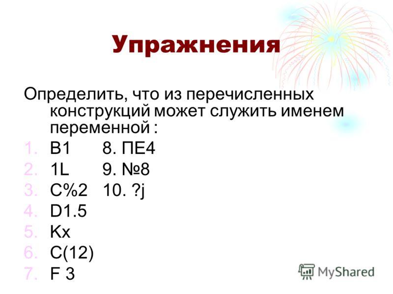 Упражнения Определить, что из перечисленных конструкций может служить именем переменной : 1.B18. ПЕ4 2.1L9. 8 3.C%210. ?j 4.D1.5 5.Kx 6.C(12) 7.F 3