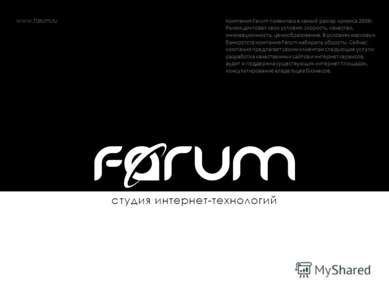 студия интернет-технологий Компания Farum появилась в самый разгар кризиса 2009г. Рынок диктовал свои условия: скорость, качество, инновационность, ценообразование. В условиях массовых банкротств компания Farum набирала обороты. Сейчас компания предл