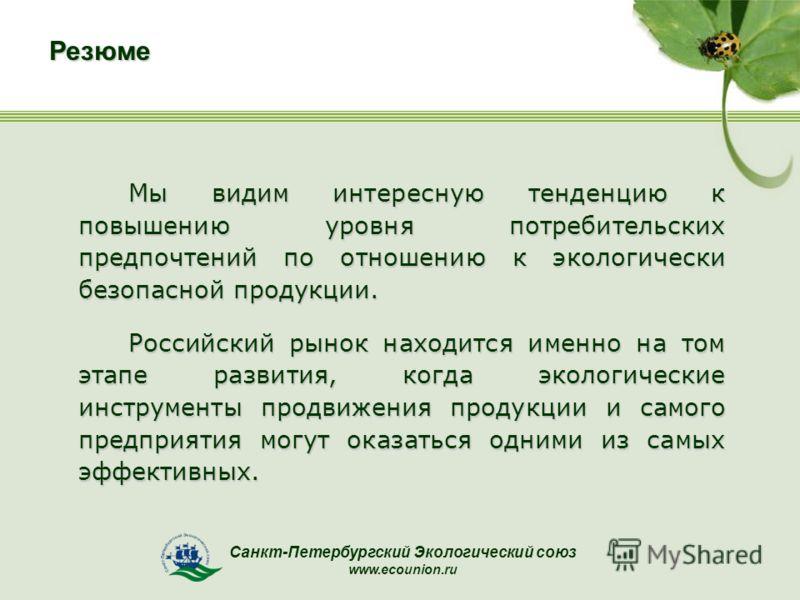 Санкт-Петербургский Экологический союз www.ecounion.ruРезюме Мы видим интересную тенденцию к повышению уровня потребительских предпочтений по отношению к экологически безопасной продукции. Российский рынок находится именно на том этапе развития, когд