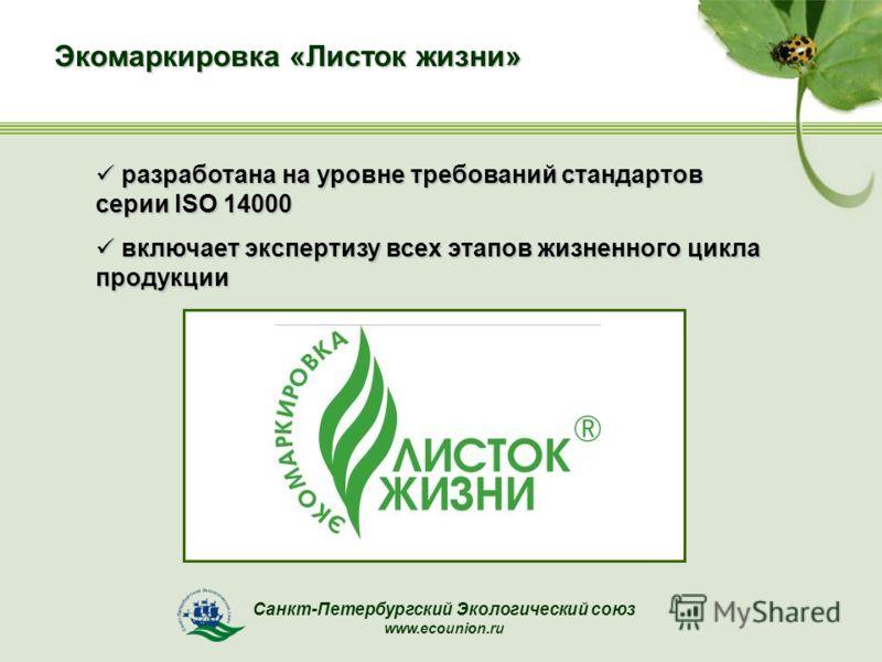 Санкт-Петербургский Экологический союз www.ecounion.ru Экомаркировка «Листок жизни» разработана на уровне требований стандартов серии ISO 14000 разработана на уровне требований стандартов серии ISO 14000 включает экспертизу всех этапов жизненного цик