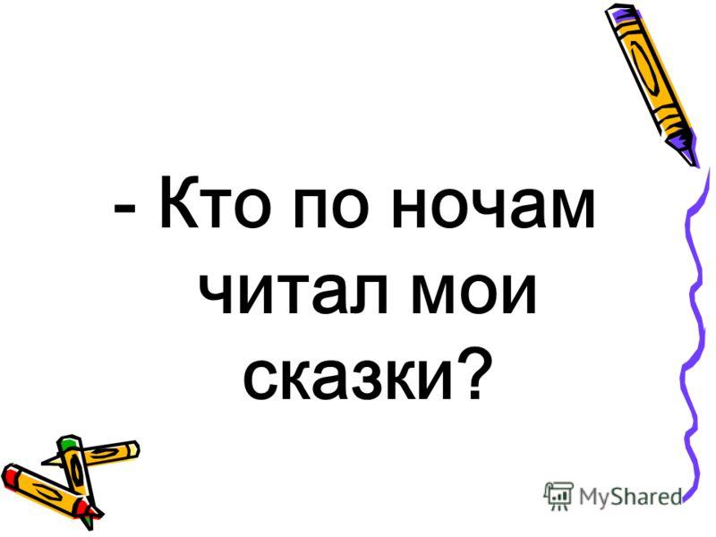 - Кто по ночам читал мои сказки?