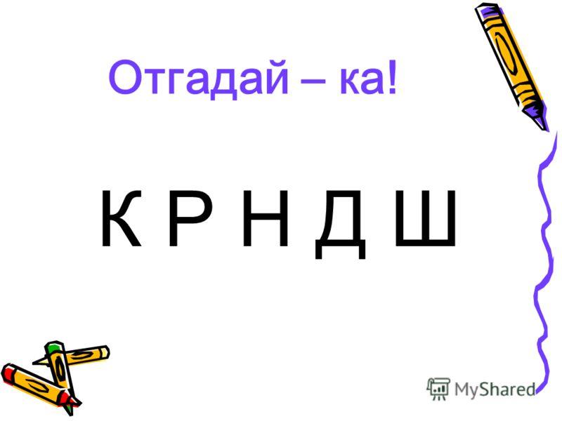 Отгадай – ка! К Р Н Д Ш