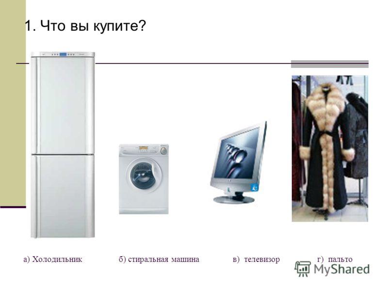 а) Холодильник б) стиральная машина в) телевизор г) пальто 1. Что вы купите?