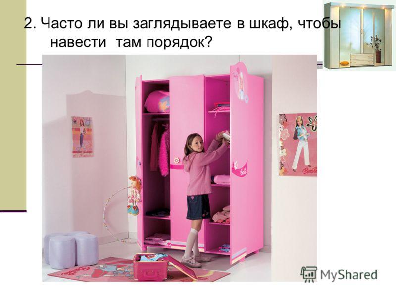 2. Часто ли вы заглядываете в шкаф, чтобы навести там порядок?