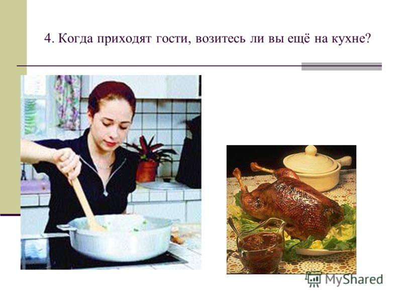 4. Когда приходят гости, возитесь ли вы ещё на кухне?