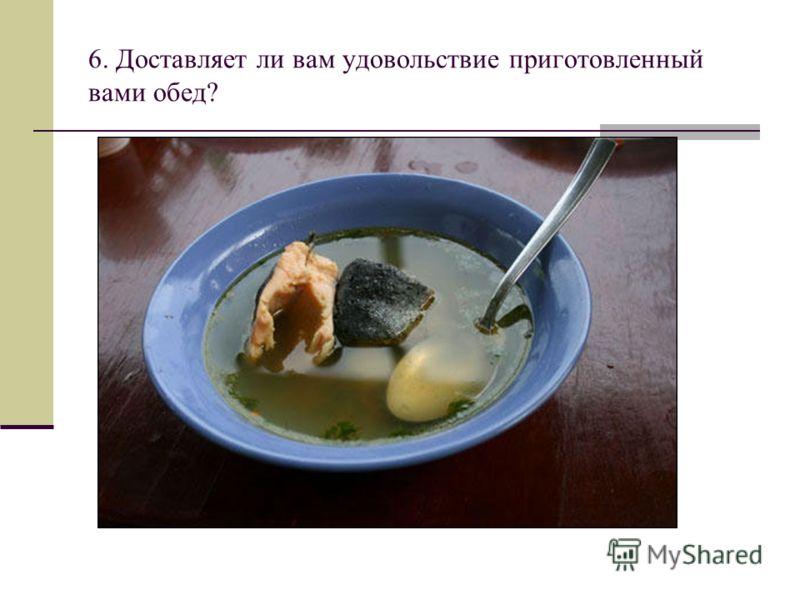 6. Доставляет ли вам удовольствие приготовленный вами обед?