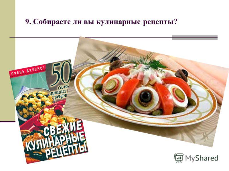 9. Собираете ли вы кулинарные рецепты?