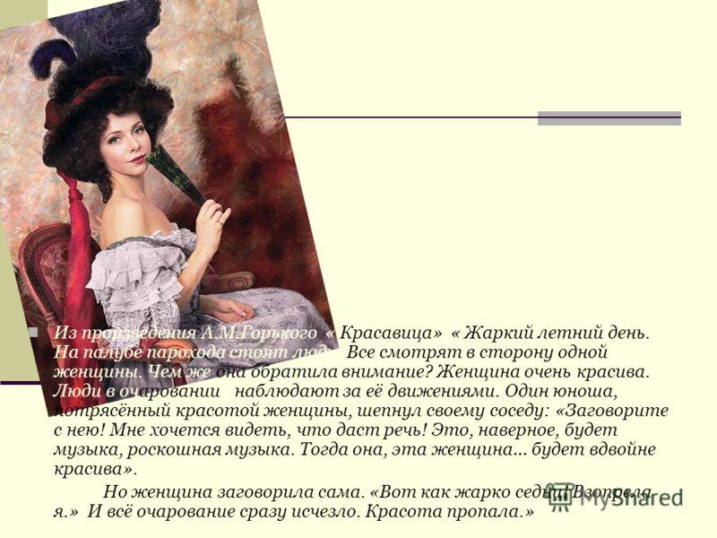 Из произведения А.М.Горького « Красавица» « Жаркий летний день. На палубе парохода стоят люди. Все смотрят в сторону одной женщины. Чем же она обратила внимание? Женщина очень красива. Люди в очарованиии наблюдают за её движениями. Один юноша, потряс