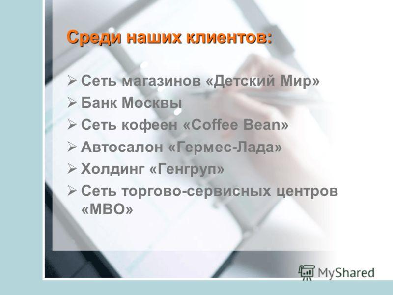 Среди наших клиентов: Сеть магазинов «Детский Мир» Банк Москвы Сеть кофеен «Coffee Bean» Автосалон «Гермес-Лада» Холдинг «Генгруп» Сеть торгово-сервисных центров «МВО»