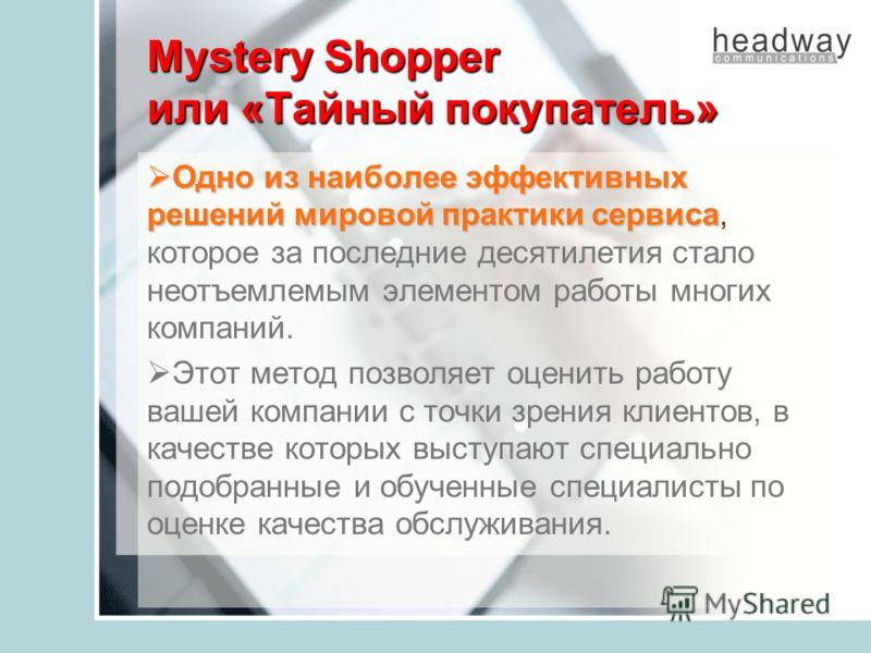 Mystery Shopper или «Тайный покупатель» Одно из наиболее эффективных решений мировой практики сервиса Одно из наиболее эффективных решений мировой практики сервиса, которое за последние десятилетия стало неотъемлемым элементом работы многих компаний.